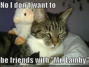 "No I don't want to   be friends with ""Mr. Lamby"""