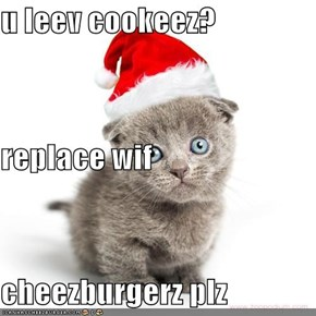 u leev cookeez? replace wif  cheezburgerz plz