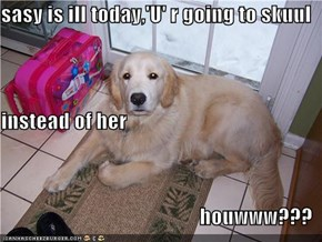 sasy is ill today,'U' r going to skuul instead of her                       houwww???