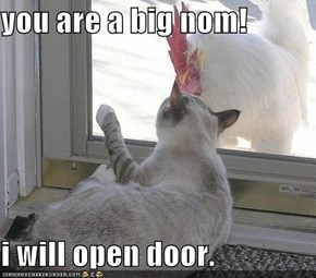 you are a big nom!  i will open door.
