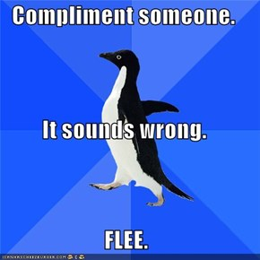 Compliment someone. It sounds wrong. FLEE.