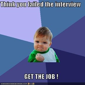 Think you failed the interview  GET THE JOB !