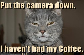 Put the camera down.  I haven't had my Coffee.