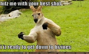 hitz me with your best shot  i iz ready to get down to bizines