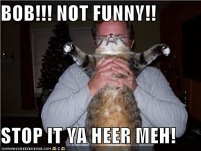 BOB!!! NOT FUNNY!!  STOP IT YA HEER MEH!