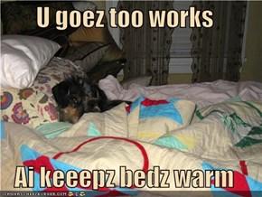 U goez too works  Ai keeepz bedz warm