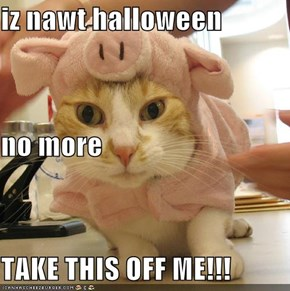 iz nawt halloween no more TAKE THIS OFF ME!!!
