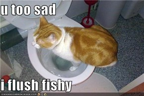 u too sad  i flush fishy