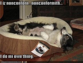 I iz nonconforn...nonconformith...  I do mi own thing.