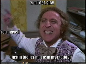 You LOSE,SIR!! You played Justin Bieber music in my factory!!