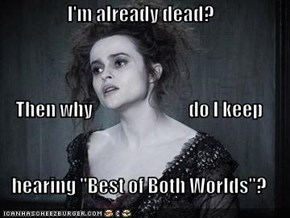 "I'm already dead? Then why                           do I keep hearing ""Best of Both Worlds""?"