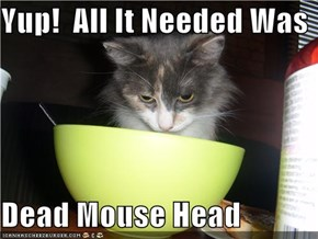 Yup!  All It Needed Was  Dead Mouse Head