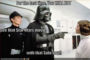 For the last time, You WILL NOT see that Star Wars movie with that Solo boy!!