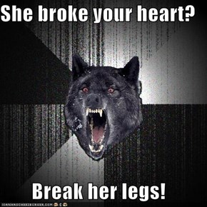 She broke your heart?  Break her legs!