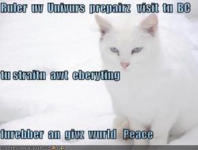 Ruler  uv  Univurs  prepairz   visit  tu  BC  tu straitn  awt  eberyting  furebber  an  givz  wurld   Peace