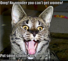 Omg! No wonder you can't get women!  Put some clothes on!