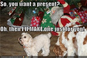 So, you want a present? Oh, then I'll MAKE one just for you!