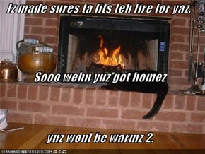 Iz made sures ta lits teh fire for yaz. Sooo wehn yuz got homez  yuz woul be warmz 2.