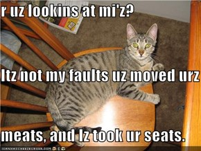 r uz lookins at mi'z?  Itz not my faults uz moved urz meats, and Iz took ur seats.