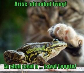 Arise, oh nobul fwog!  Ai shal cawl u ... Lawd Leepin!