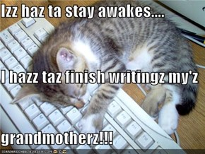 Izz haz ta stay awakes.... I hazz taz finish writingz my'z  grandmotherz!!!