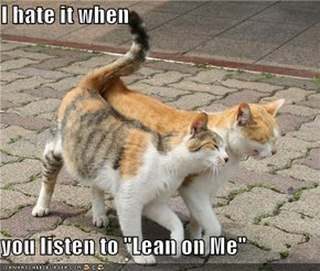 "I hate it when   you listen to ""Lean on Me"""