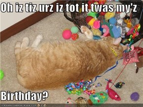 Oh iz tiz urz iz tot it twas my'z   Birthday?