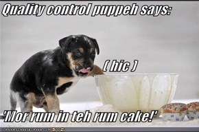 Quality control puppeh says:                 ( hic )             'Mor rum in teh rum cake!'