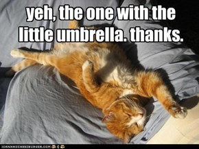 yeh, the one with the little umbrella. thanks.