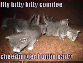 Itty bitty kitty comitee  cheezburger huntin party