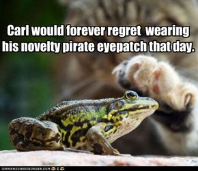 Carl would forever regret  wearing his novelty pirate eyepatch that day.