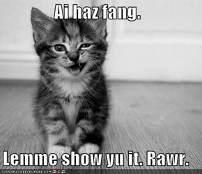 Ai haz fang.  Lemme show yu it. Rawr.