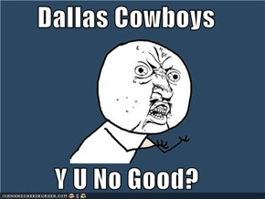 Dallas Cowboys  Y U No Good?