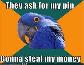 They ask for my pin  Gonna steal my money