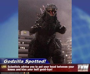 Godzilla Spotted! - Scientists advise you to put your head between your knees and kiss your butt good-bye!
