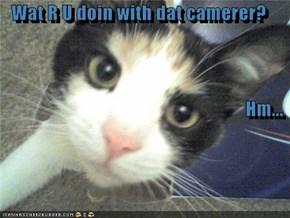 Wat R U doin with dat camerer? Hm...
