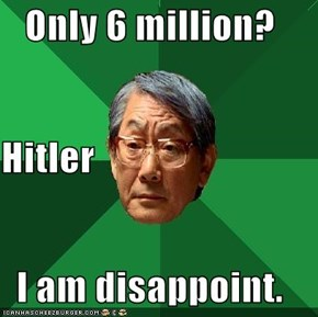 Only 6 million? Hitler I am disappoint.