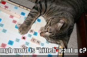 "myh word is ""kitteh"" cant u c?"