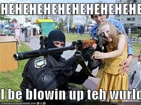 HEHEHEHEHEHEHEHEHEHEHEHEHEHEHE  I be blowin up teh wurld!