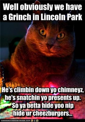 He's climbin down yo chimneyz, he's snatchin yo presents up.  So ya betta hide yoo nip  hide ur cheezburgers...
