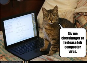 Giv me cheezburger or I release teh compooter virus.