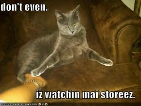 don't even.  iz watchin mai storeez.
