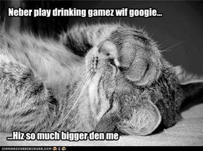 Neber play drinking gamez wif googie...