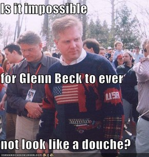 Is it impossible  for Glenn Beck to ever not look like a douche?