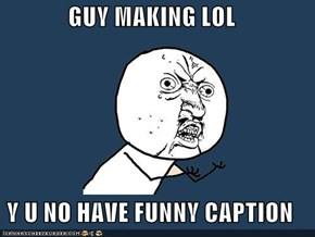 GUY MAKING LOL  Y U NO HAVE FUNNY CAPTION