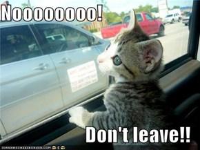 Noooooooo!  Don't leave!!
