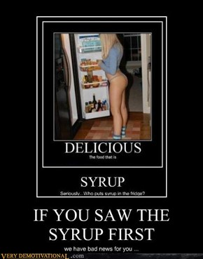 IF YOU SAW THE SYRUP FIRST