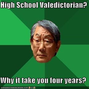 High School Valedictorian?  Why it take you four years?