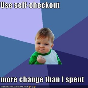 Use self-checkout  more change than I spent