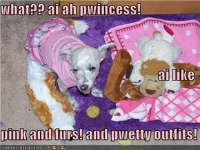 what?? ai ah pwincess! ai like pink and furs! and pwetty outfits!